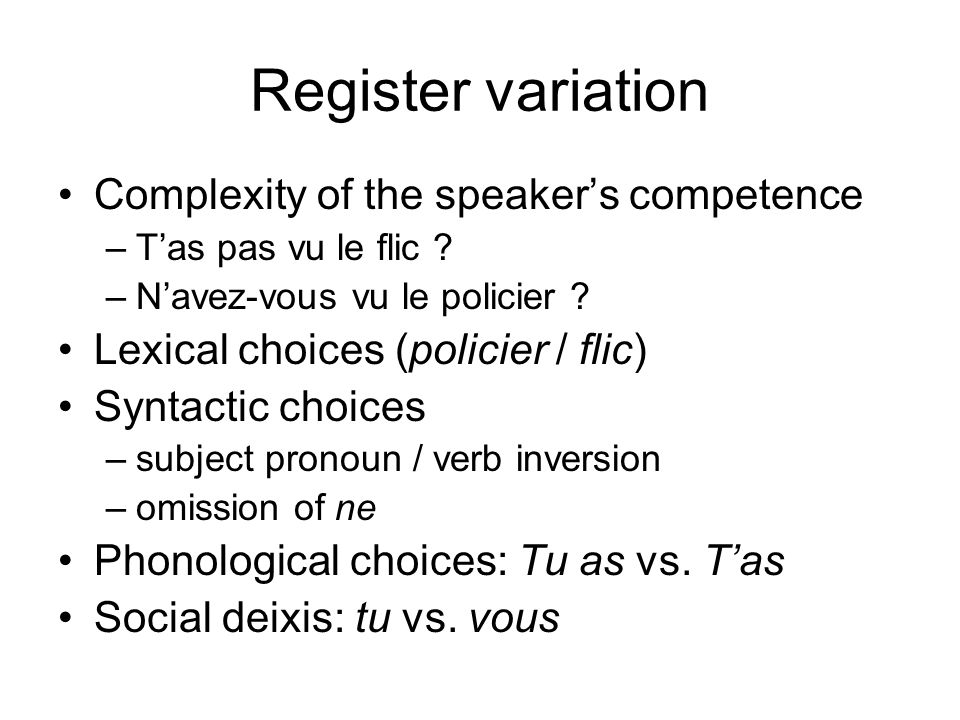 Register variation Complexity of the speakers competence –Tas pas vu le flic ? –Navez-vous vu le policier ? Lexical choices (policier / flic) Syntacti