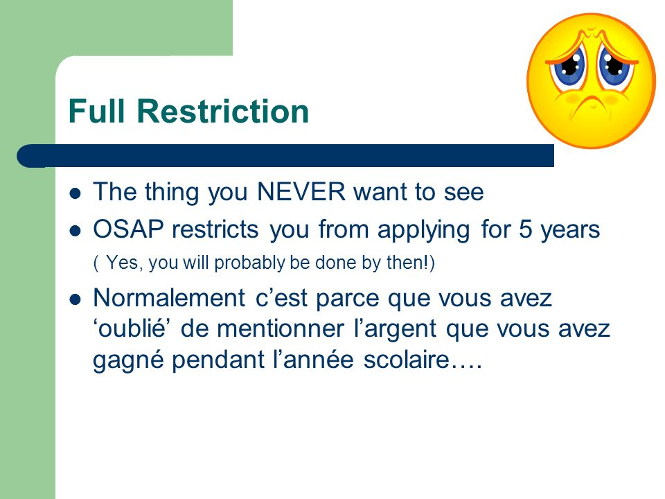 Full Restriction The thing you NEVER want to see OSAP restricts you from applying for 5 years ( Yes, you will probably be done by then!) Normalement cest parce que vous avez oublié de mentionner largent que vous avez gagné pendant lannée scolaire….