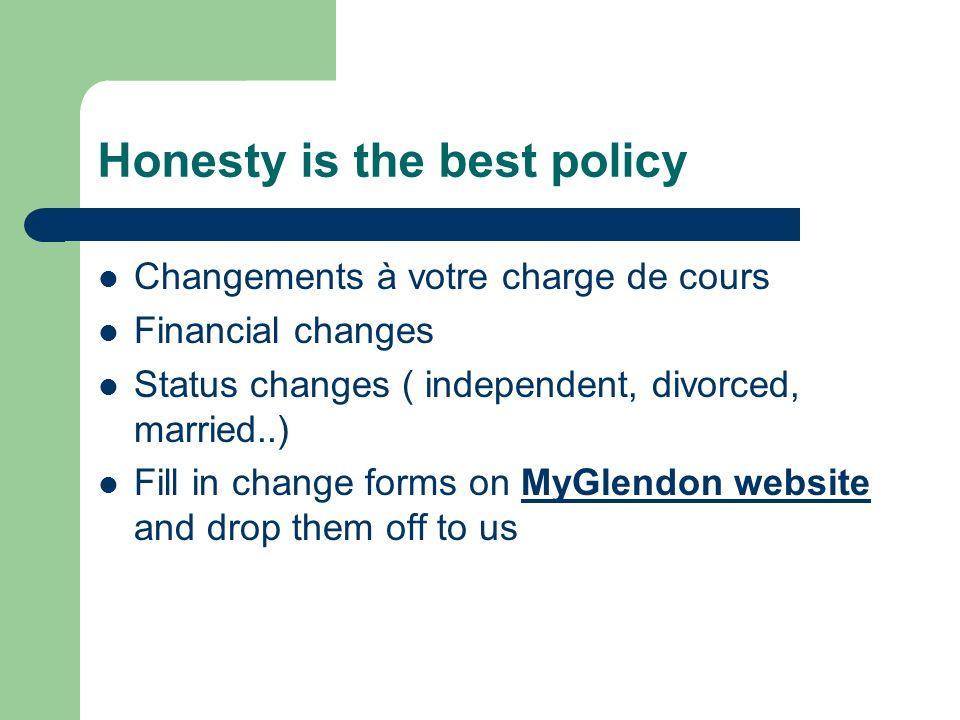 Honesty is the best policy Changements à votre charge de cours Financial changes Status changes ( independent, divorced, married..) Fill in change forms on MyGlendon website and drop them off to us