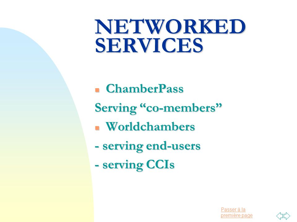 Passer à la première page NETWORKED SERVICES n ChamberPass Serving co-members n Worldchambers - serving end-users - serving CCIs