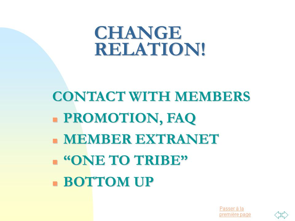 Passer à la première page CHANGE RELATION! CONTACT WITH MEMBERS n PROMOTION, FAQ n MEMBER EXTRANET n ONE TO TRIBE n BOTTOM UP