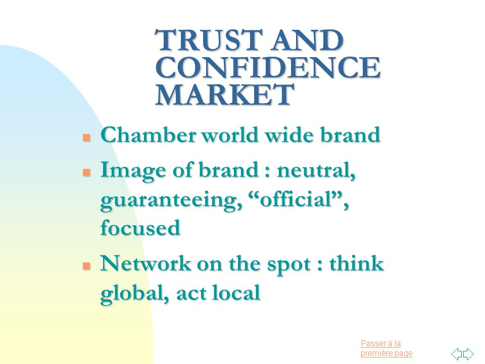 Passer à la première page TRUST AND CONFIDENCE MARKET n Chamber world wide brand n Image of brand : neutral, guaranteeing, official, focused n Network on the spot : think global, act local