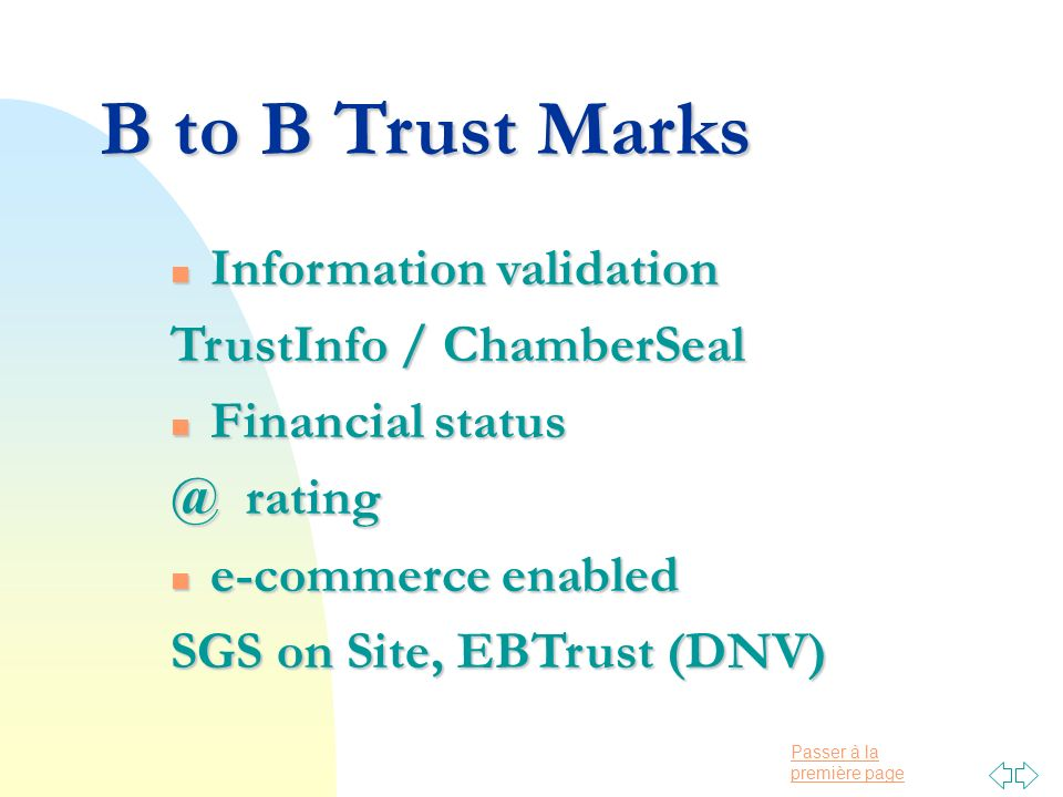 Passer à la première page B to B Trust Marks n Information validation TrustInfo / ChamberSeal n Financial status @ rating n e-commerce enabled SGS on Site, EBTrust (DNV)