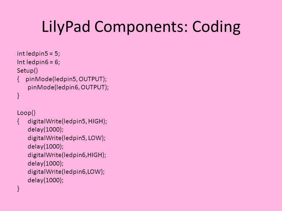 LilyPad Components: Coding int ledpin5 = 5; Int ledpin6 = 6; Setup() { pinMode(ledpin5, OUTPUT); pinMode(ledpin6, OUTPUT); } Loop() { digitalWrite(ledpin5, HIGH); delay(1000); digitalWrite(ledpin5, LOW); delay(1000); digitalWrite(ledpin6,HIGH); delay(1000); digitalWrite(ledpin6,LOW); delay(1000); }