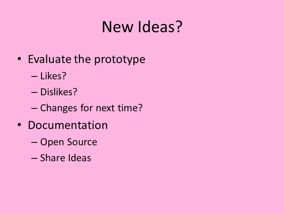New Ideas. Evaluate the prototype – Likes. – Dislikes.