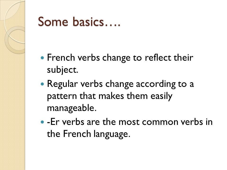 Some basics…. French verbs change to reflect their subject. Regular verbs change according to a pattern that makes them easily manageable. -Er verbs a