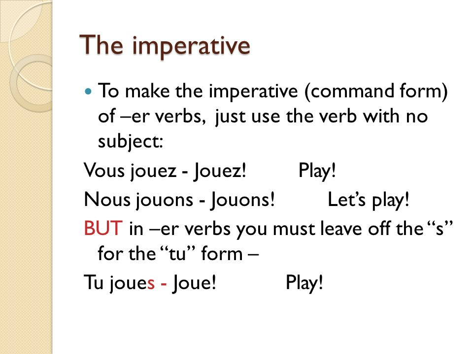 The imperative To make the imperative (command form) of –er verbs, just use the verb with no subject: Vous jouez - Jouez! Play! Nous jouons - Jouons!