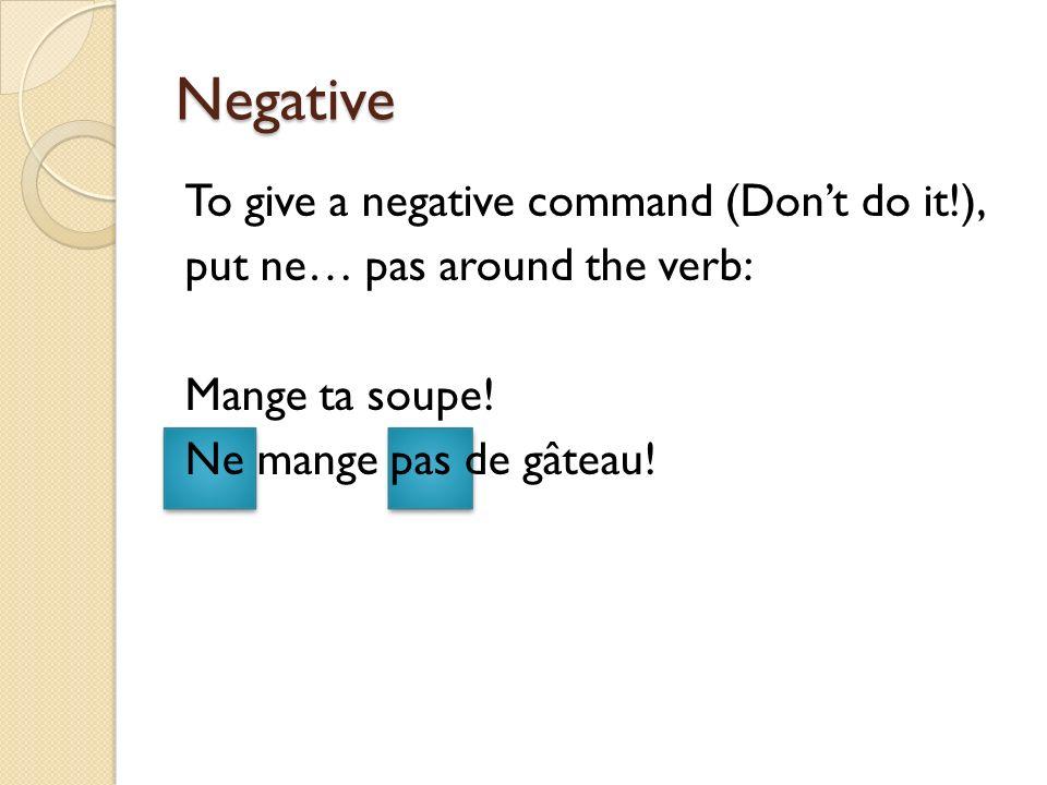 Negative To give a negative command (Dont do it!), put ne… pas around the verb: Mange ta soupe! Ne mange pas de gâteau!