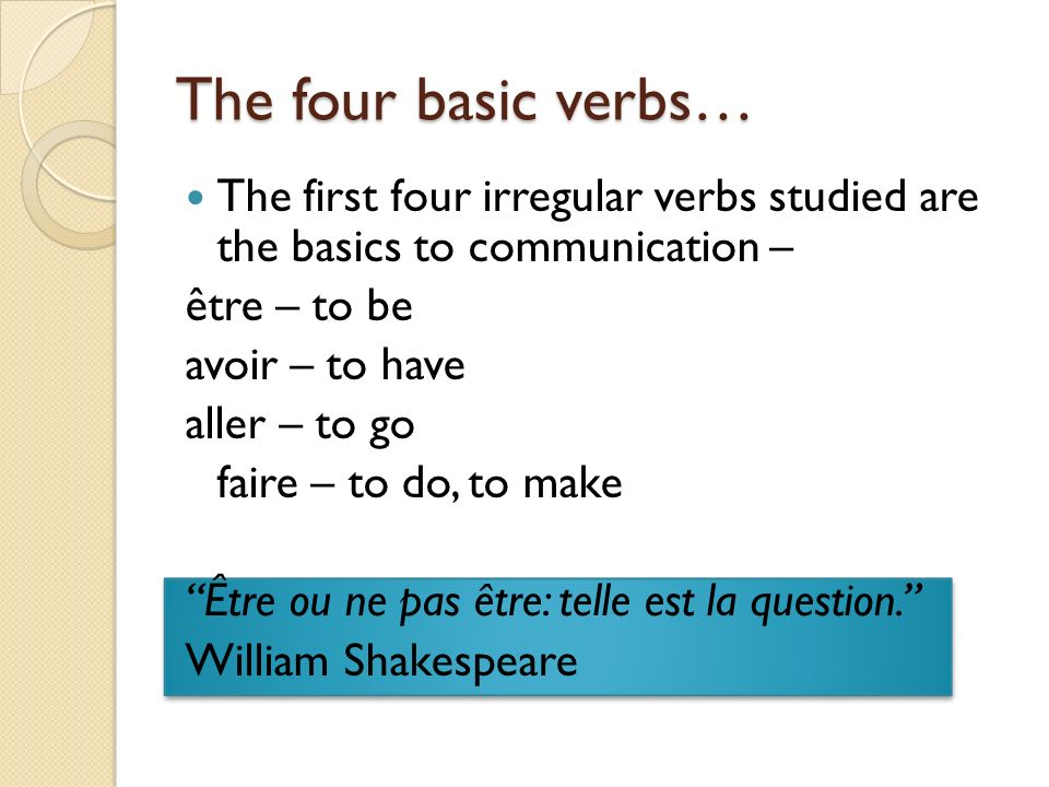 The four basic verbs… The first four irregular verbs studied are the basics to communication – être – to be avoir – to have aller – to go faire – to d