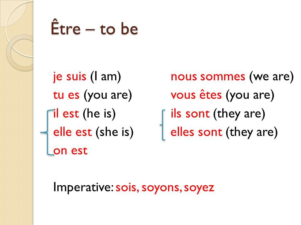 Être – to be je suis (I am) nous sommes (we are) tu es (you are)vous êtes (you are) il est (he is)ils sont (they are) elle est (she is) elles sont (th