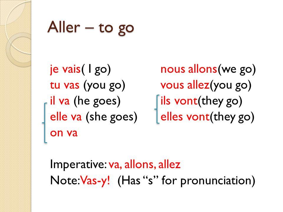 Aller – to go je vais( I go)nous allons(we go) tu vas (you go)vous allez(you go) il va (he goes)ils vont(they go) elle va (she goes) elles vont(they g