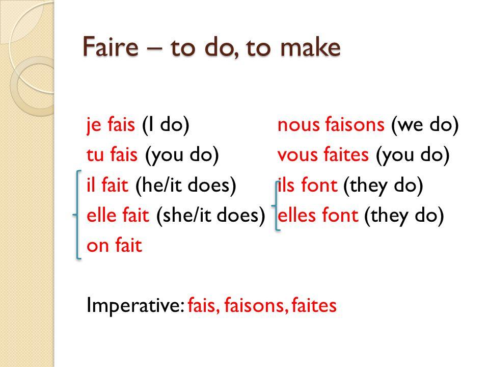 Faire – to do, to make je fais (I do)nous faisons (we do) tu fais (you do)vous faites (you do) il fait (he/it does)ils font (they do) elle fait (she/i