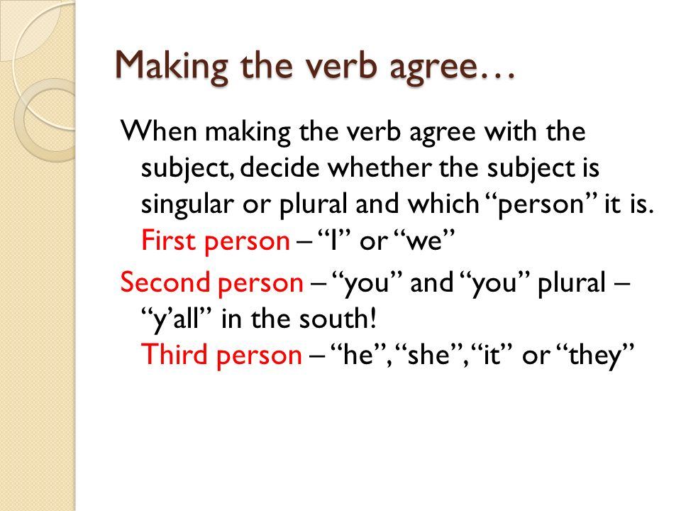 Making the verb agree… When making the verb agree with the subject, decide whether the subject is singular or plural and which person it is. First per