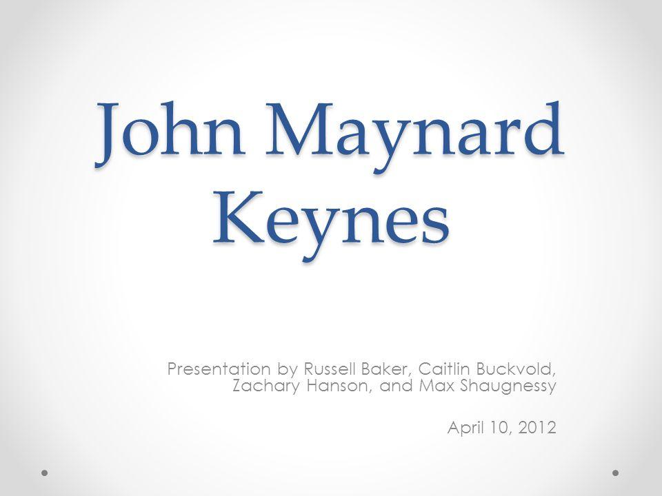 John Maynard Keynes Presentation by Russell Baker, Caitlin Buckvold, Zachary Hanson, and Max Shaugnessy April 10, 2012