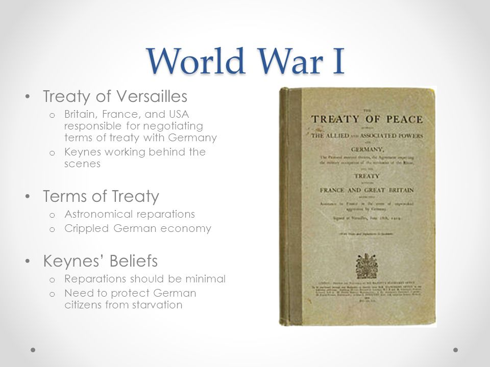 World War I Treaty of Versailles o Britain, France, and USA responsible for negotiating terms of treaty with Germany o Keynes working behind the scenes Terms of Treaty o Astronomical reparations o Crippled German economy Keynes Beliefs o Reparations should be minimal o Need to protect German citizens from starvation
