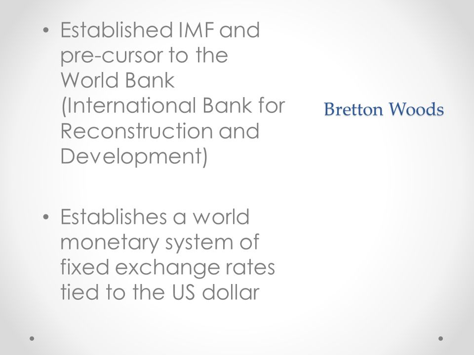 Bretton Woods Established IMF and pre-cursor to the World Bank (International Bank for Reconstruction and Development) Establishes a world monetary system of fixed exchange rates tied to the US dollar