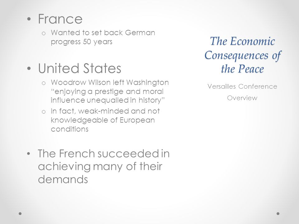 The Economic Consequences of the Peace France o Wanted to set back German progress 50 years United States o Woodrow Wilson left Washington enjoying a prestige and moral influence unequalled in history o In fact, weak-minded and not knowledgeable of European conditions The French succeeded in achieving many of their demands Versailles Conference Overview