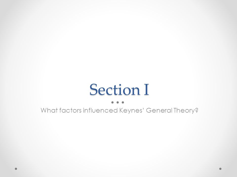 Section I What factors influenced Keynes General Theory?