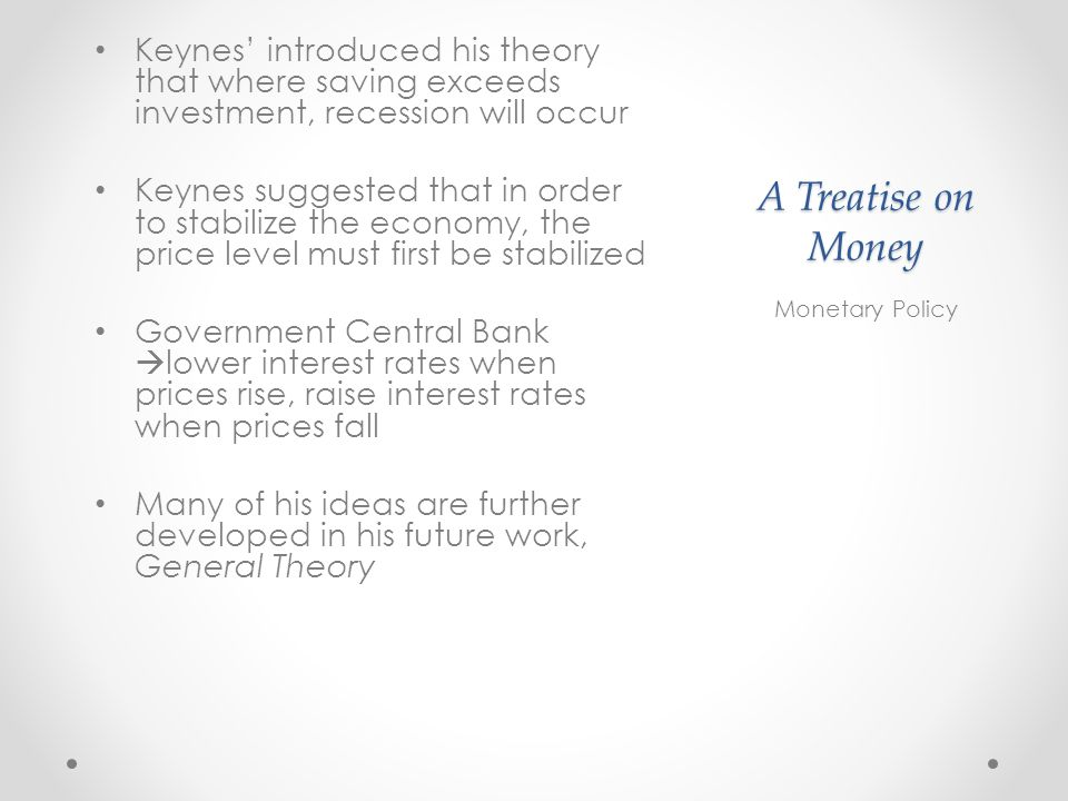 A Treatise on Money Keynes introduced his theory that where saving exceeds investment, recession will occur Keynes suggested that in order to stabilize the economy, the price level must first be stabilized Government Central Bank lower interest rates when prices rise, raise interest rates when prices fall Many of his ideas are further developed in his future work, General Theory Monetary Policy