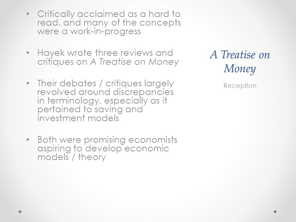 A Treatise on Money Critically acclaimed as a hard to read, and many of the concepts were a work-in-progress Hayek wrote three reviews and critiques on A Treatise on Money Their debates / critiques largely revolved around discrepancies in terminology, especially as it pertained to saving and investment models Both were promising economists aspiring to develop economic models / theory Reception