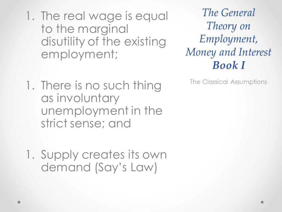 The General Theory on Employment, Money and Interest Book I 1.The real wage is equal to the marginal disutility of the existing employment; 1.There is no such thing as involuntary unemployment in the strict sense; and 1.Supply creates its own demand (Says Law) The Classical Assumptions