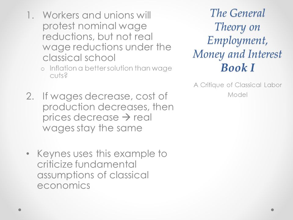 The General Theory on Employment, Money and Interest Book I 1.Workers and unions will protest nominal wage reductions, but not real wage reductions under the classical school o Inflation a better solution than wage cuts.