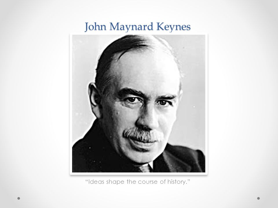 John Maynard Keynes Ideas shape the course of history.