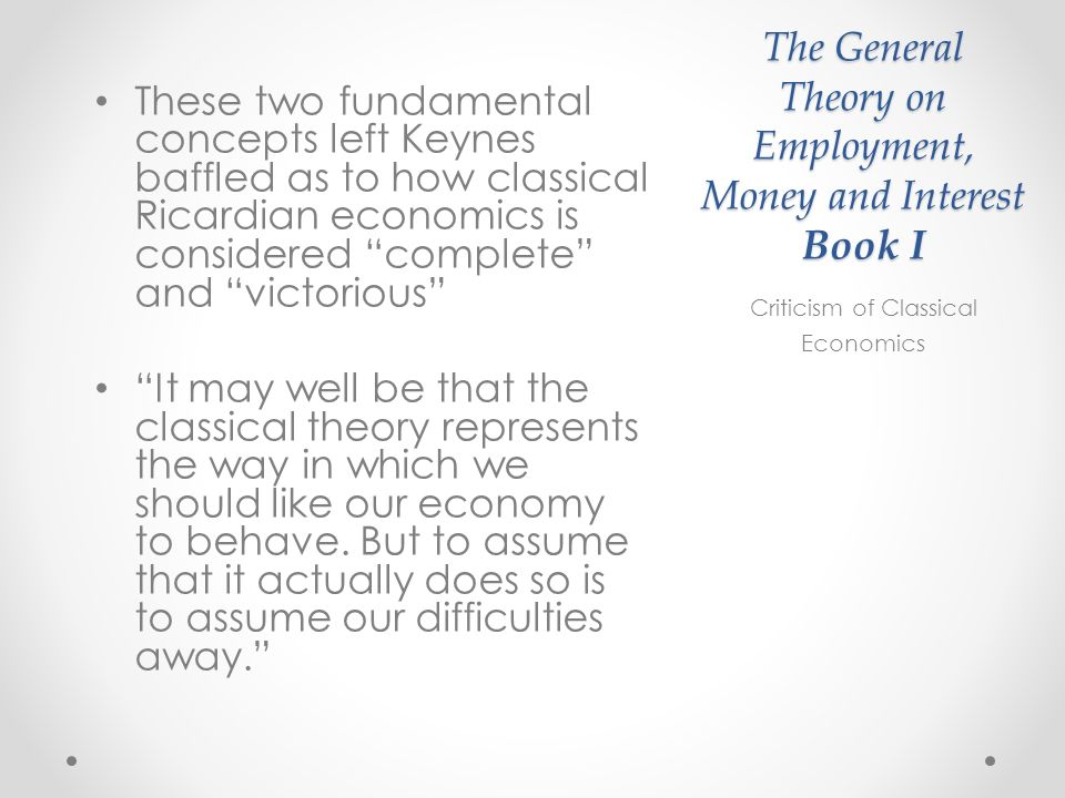 The General Theory on Employment, Money and Interest Book I These two fundamental concepts left Keynes baffled as to how classical Ricardian economics is considered complete and victorious It may well be that the classical theory represents the way in which we should like our economy to behave.