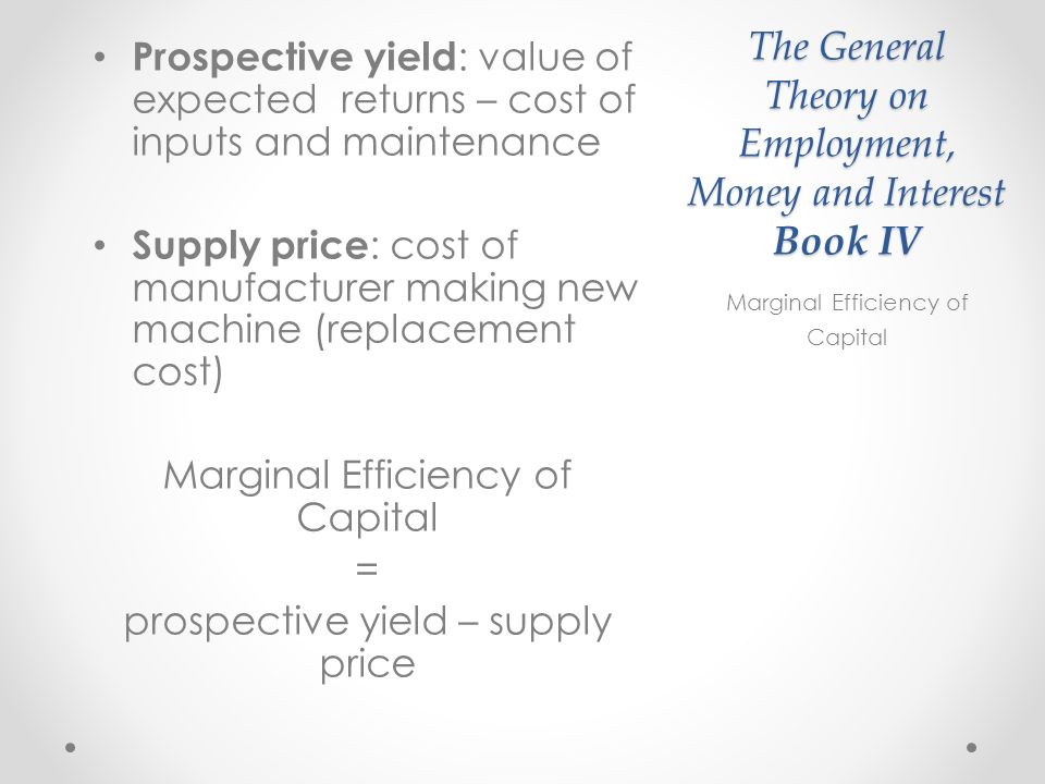 The General Theory on Employment, Money and Interest Book IV Prospective yield : value of expected returns – cost of inputs and maintenance Supply price : cost of manufacturer making new machine (replacement cost) Marginal Efficiency of Capital = prospective yield – supply price Marginal Efficiency of Capital