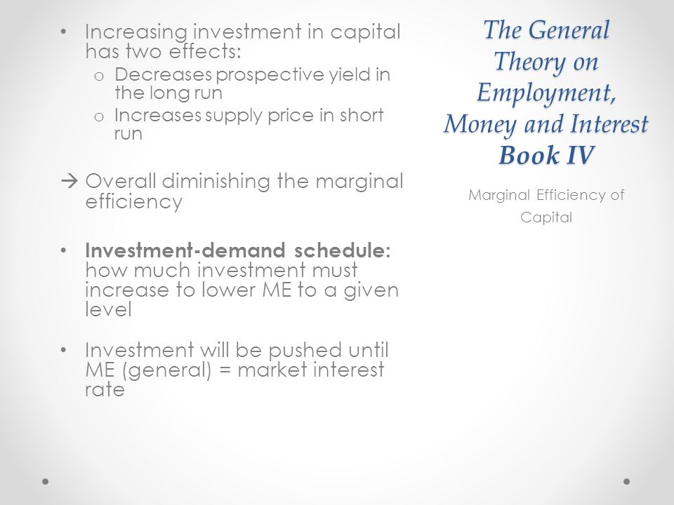 The General Theory on Employment, Money and Interest Book IV Increasing investment in capital has two effects: o Decreases prospective yield in the long run o Increases supply price in short run Overall diminishing the marginal efficiency Investment-demand schedule: how much investment must increase to lower ME to a given level Investment will be pushed until ME (general) = market interest rate Marginal Efficiency of Capital