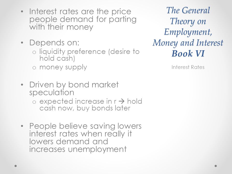 The General Theory on Employment, Money and Interest Book VI Interest rates are the price people demand for parting with their money Depends on: o liquidity preference (desire to hold cash) o money supply Driven by bond market speculation o expected increase in r hold cash now, buy bonds later People believe saving lowers interest rates when really it lowers demand and increases unemployment Interest Rates