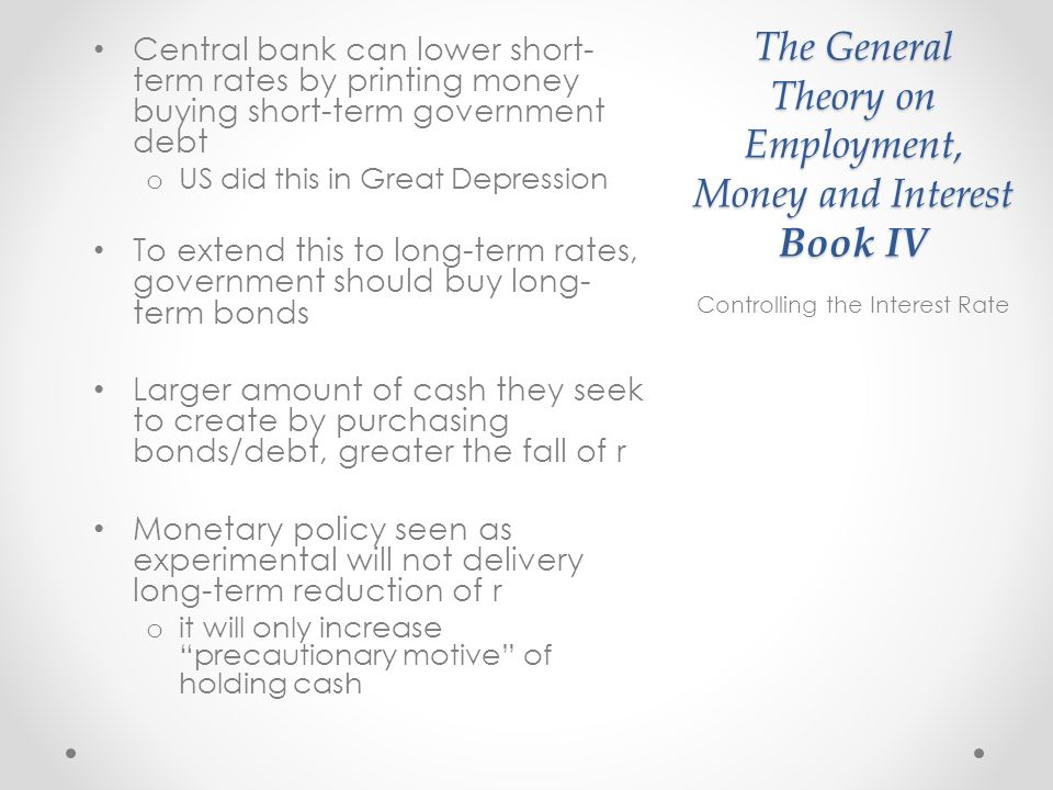 The General Theory on Employment, Money and Interest Book IV Central bank can lower short- term rates by printing money buying short-term government debt o US did this in Great Depression To extend this to long-term rates, government should buy long- term bonds Larger amount of cash they seek to create by purchasing bonds/debt, greater the fall of r Monetary policy seen as experimental will not delivery long-term reduction of r o it will only increase precautionary motive of holding cash Controlling the Interest Rate
