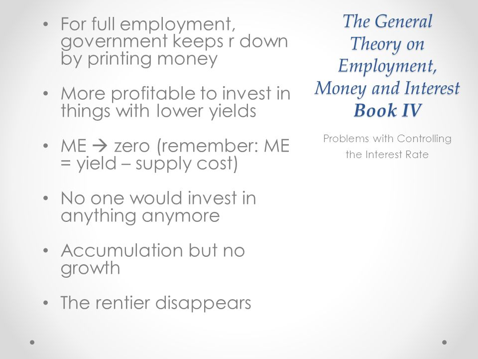 The General Theory on Employment, Money and Interest Book IV For full employment, government keeps r down by printing money More profitable to invest in things with lower yields ME zero (remember: ME = yield – supply cost) No one would invest in anything anymore Accumulation but no growth The rentier disappears Problems with Controlling the Interest Rate