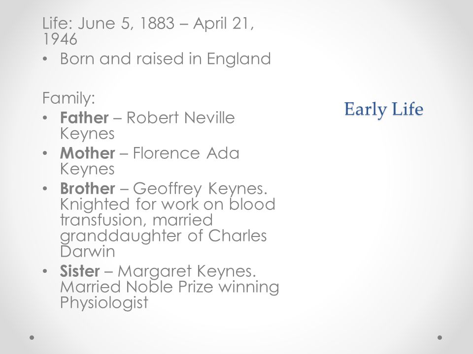 Early Life Life: June 5, 1883 – April 21, 1946 Born and raised in England Family: Father – Robert Neville Keynes Mother – Florence Ada Keynes Brother – Geoffrey Keynes.