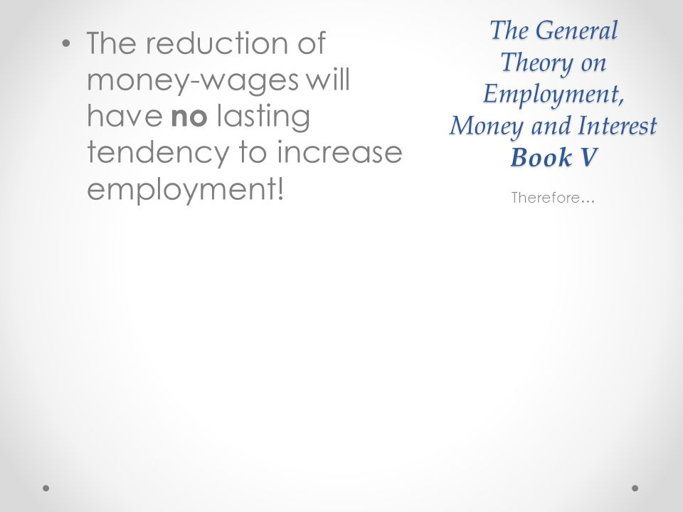 The General Theory on Employment, Money and Interest Book V The reduction of money-wages will have no lasting tendency to increase employment.