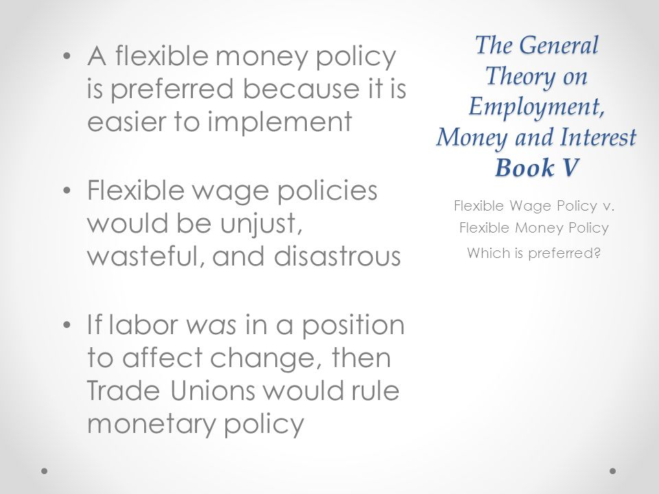 The General Theory on Employment, Money and Interest Book V A flexible money policy is preferred because it is easier to implement Flexible wage policies would be unjust, wasteful, and disastrous If labor was in a position to affect change, then Trade Unions would rule monetary policy Flexible Wage Policy v.