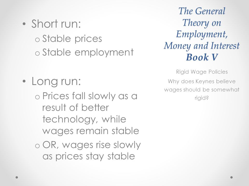 The General Theory on Employment, Money and Interest Book V Short run: o Stable prices o Stable employment Long run: o Prices fall slowly as a result of better technology, while wages remain stable o OR, wages rise slowly as prices stay stable Rigid Wage Policies Why does Keynes believe wages should be somewhat rigid?