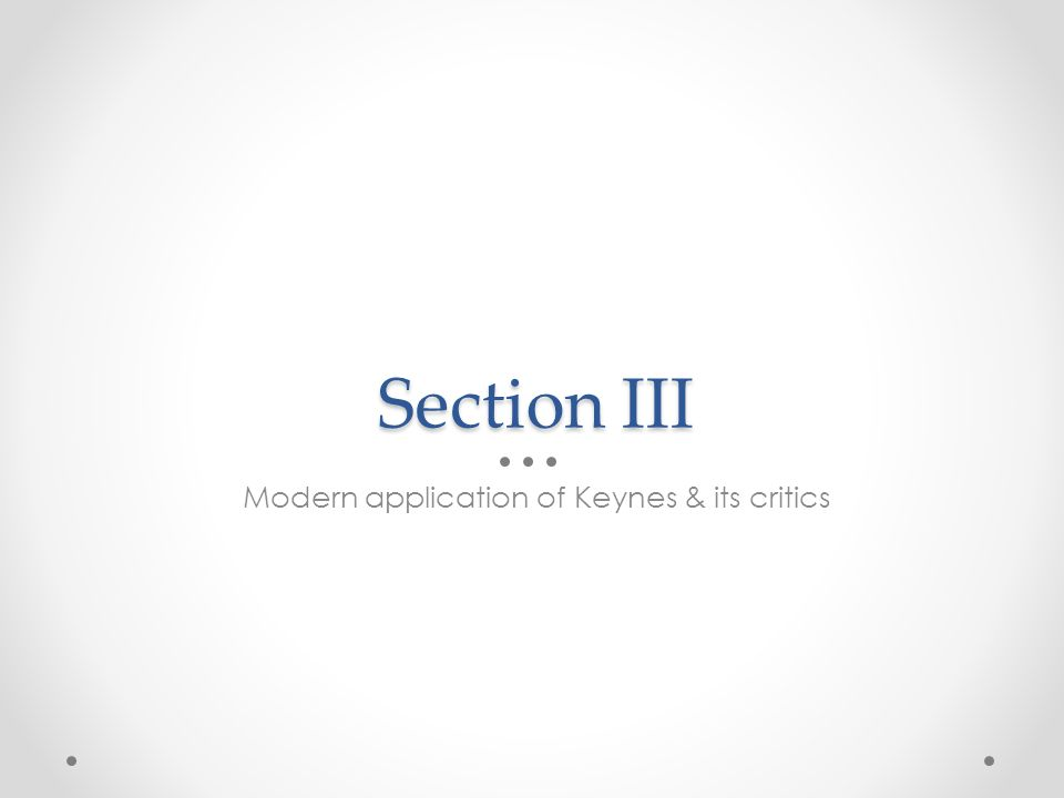 Section III Modern application of Keynes & its critics