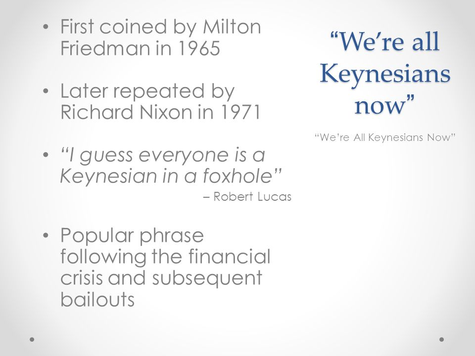Were all Keynesians nowWere all Keynesians now First coined by Milton Friedman in 1965 Later repeated by Richard Nixon in 1971 I guess everyone is a Keynesian in a foxhole – Robert Lucas Popular phrase following the financial crisis and subsequent bailouts Were All Keynesians Now