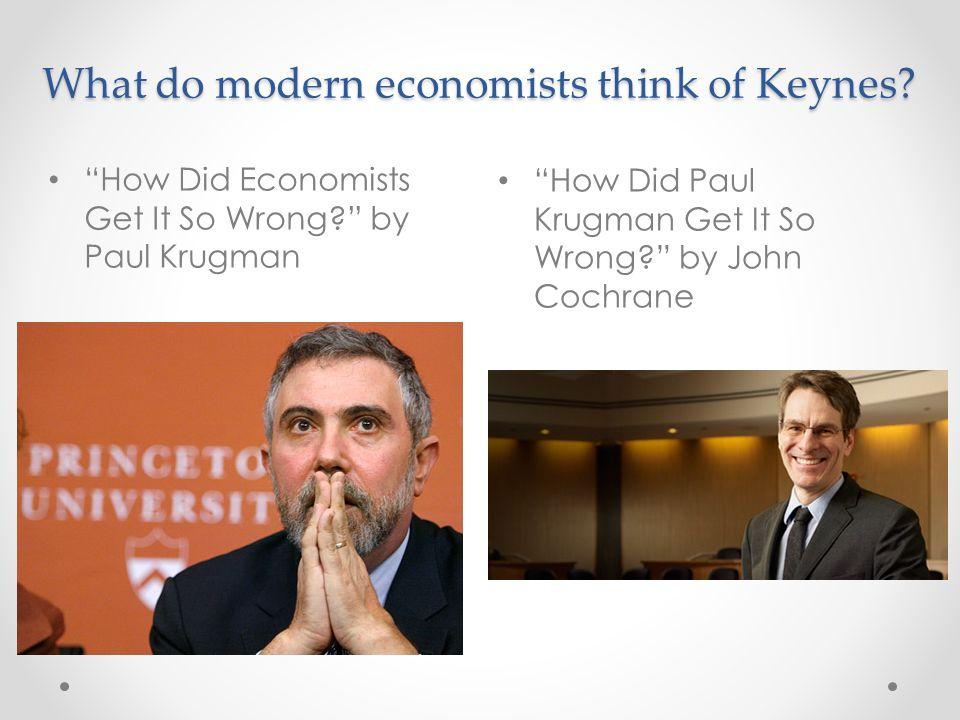What do modern economists think of Keynes.How Did Paul Krugman Get It So Wrong.