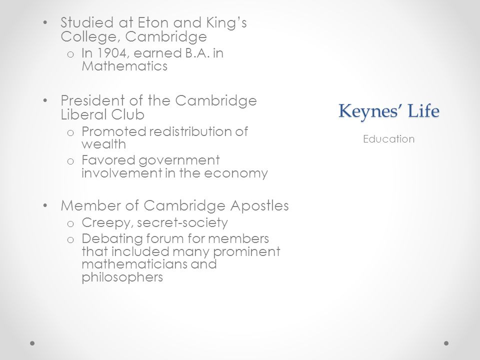 Keynes Life Studied at Eton and Kings College, Cambridge o In 1904, earned B.A.