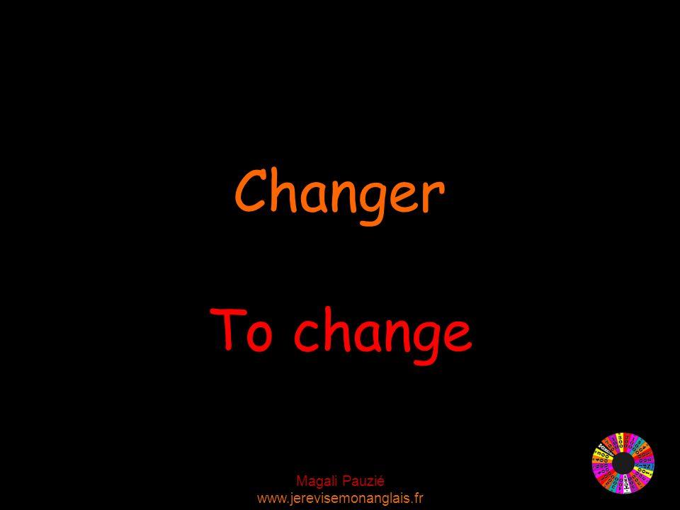 Magali Pauzié www.jerevisemonanglais.fr To change Changer