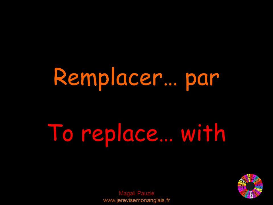 Magali Pauzié www.jerevisemonanglais.fr To replace… with Remplacer… par