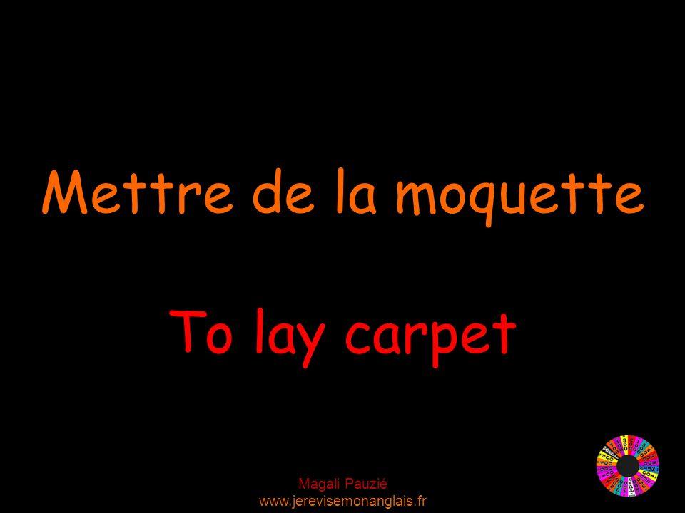 Magali Pauzié www.jerevisemonanglais.fr To lay carpet Mettre de la moquette
