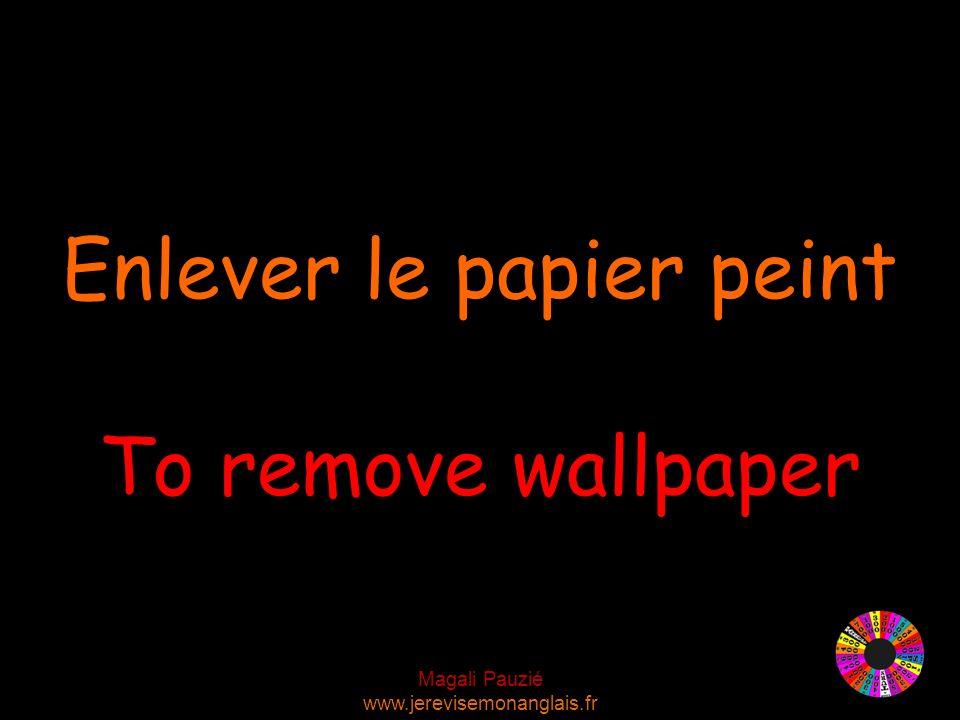 Magali Pauzié www.jerevisemonanglais.fr To remove wallpaper Enlever le papier peint