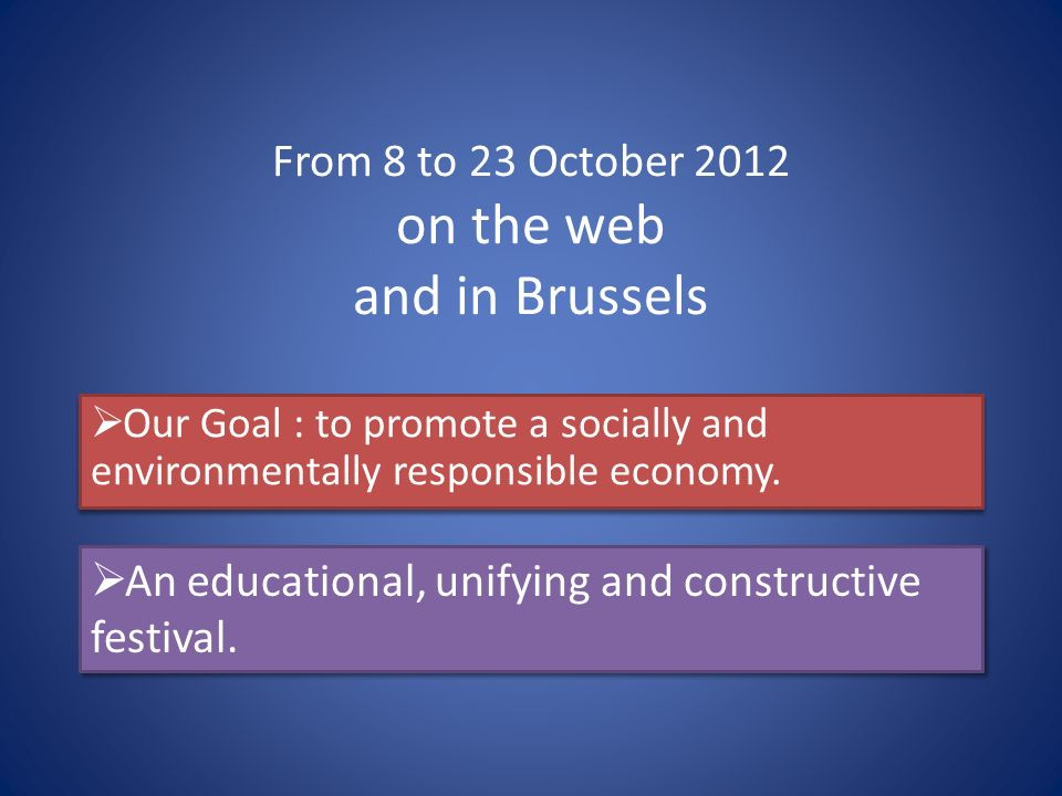 From 8 to 23 October 2012 on the web and in Brussels Our Goal : to promote a socially and environmentally responsible economy.