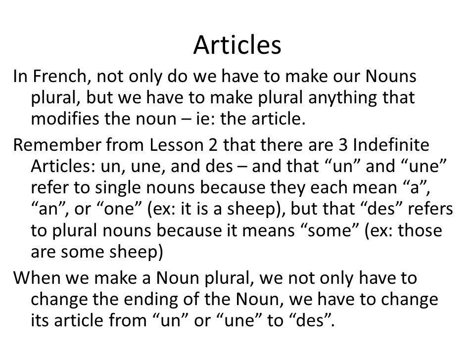 Articles In French, not only do we have to make our Nouns plural, but we have to make plural anything that modifies the noun – ie: the article.