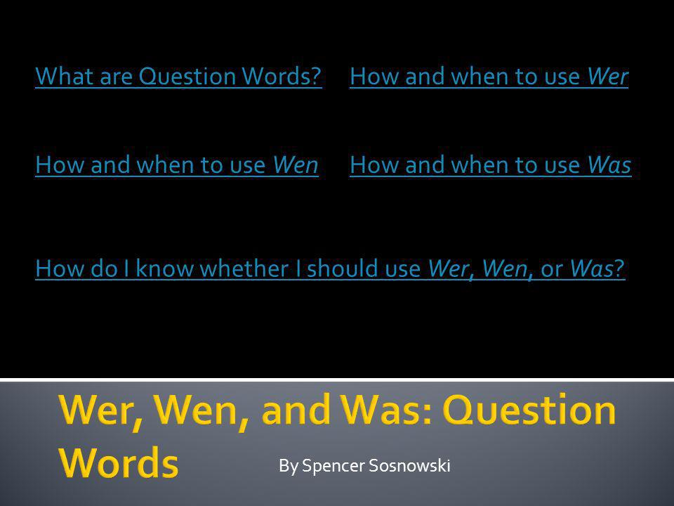 By Spencer Sosnowski What are Question Words?How and when to use Wer How and when to use WenHow and when to use Was How do I know whether I should use Wer, Wen, or Was?