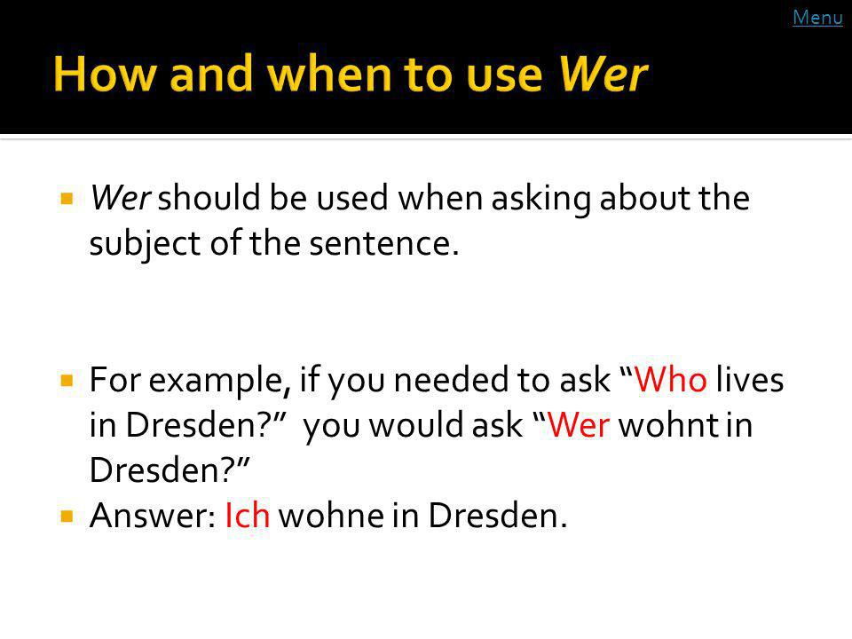 Wer should be used when asking about the subject of the sentence. For example, if you needed to ask Who lives in Dresden? you would ask Wer wohnt in D