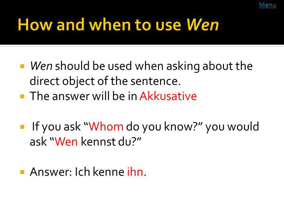 Wen should be used when asking about the direct object of the sentence. The answer will be in Akkusative If you ask Whom do you know? you would ask We